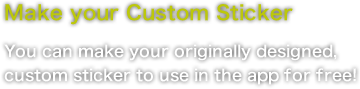 Make your Custom Sticker You can make your originally designed, custom sticker to use in the app for free!